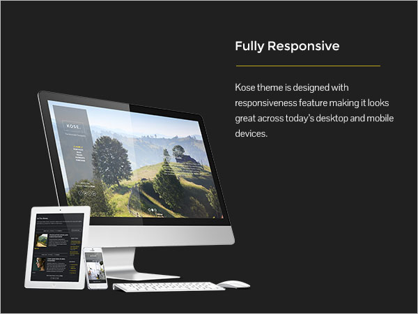Fully Responsive - Kose theme is designed with responsiveness feature making it looks great across today?s desktop and mobile devices.